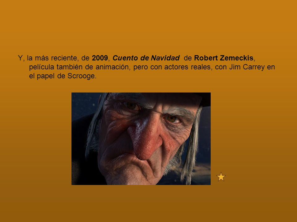 Y, la más reciente, de 2009, Cuento de Navidad de Robert Zemeckis, película también de animación, pero con actores reales, con Jim Carrey en el papel de Scrooge.