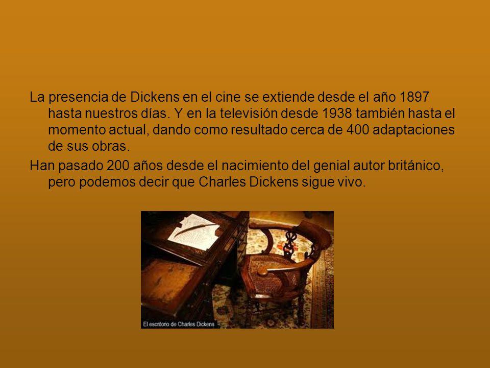 La presencia de Dickens en el cine se extiende desde el año 1897 hasta nuestros días. Y en la televisión desde 1938 también hasta el momento actual, dando como resultado cerca de 400 adaptaciones de sus obras.