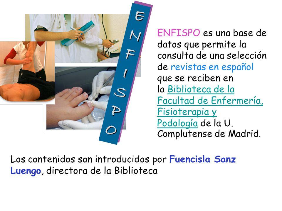 ENFISPO es una base de datos que permite la consulta de una selección de revistas en español que se reciben en la Biblioteca de la Facultad de Enfermería, Fisioterapia y Podología de la U. Complutense de Madrid.