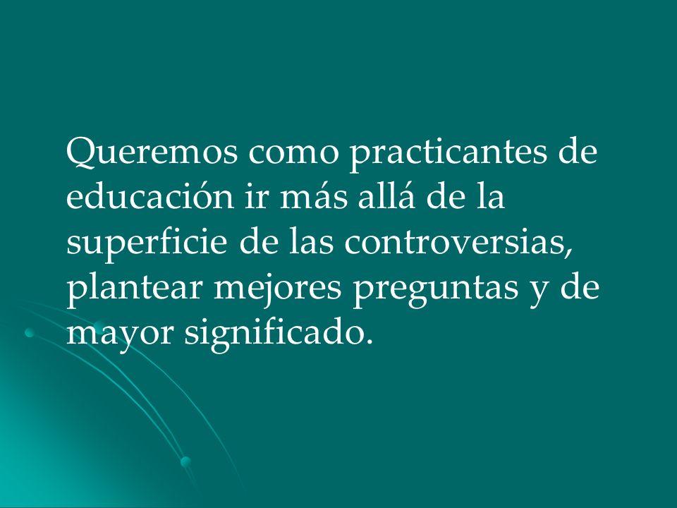 Queremos como practicantes de educación ir más allá de la superficie de las controversias, plantear mejores preguntas y de mayor significado.