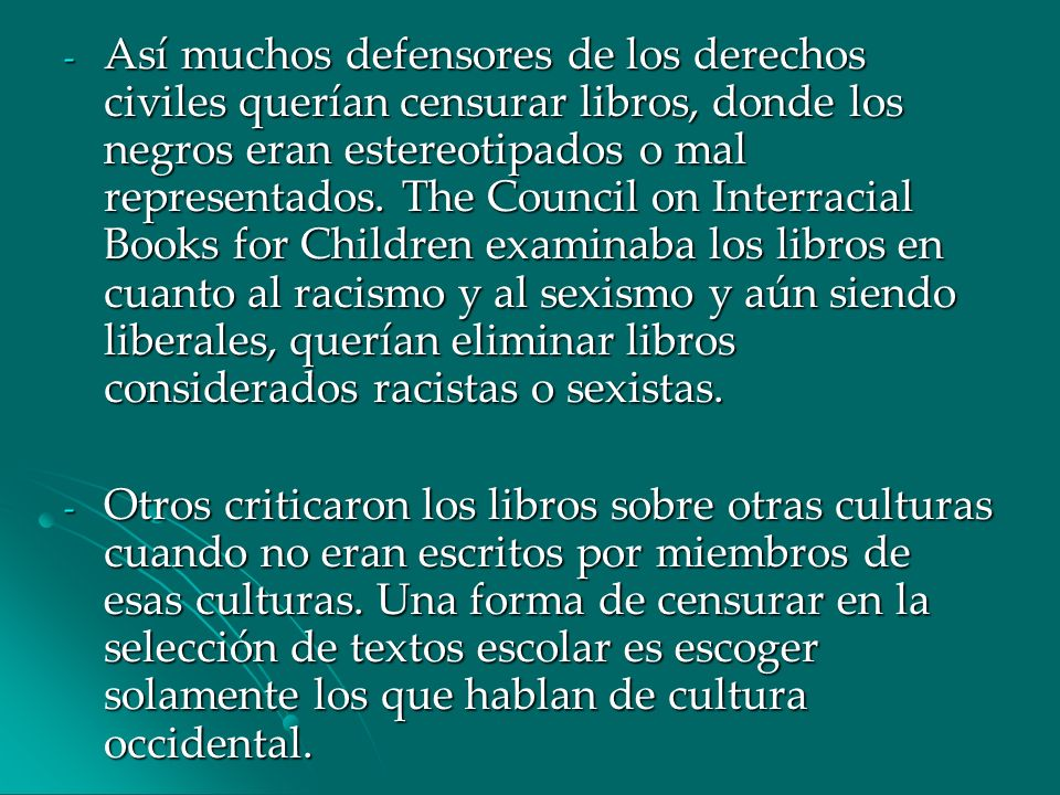 Así muchos defensores de los derechos civiles querían censurar libros, donde los negros eran estereotipados o mal representados. The Council on Interracial Books for Children examinaba los libros en cuanto al racismo y al sexismo y aún siendo liberales, querían eliminar libros considerados racistas o sexistas.