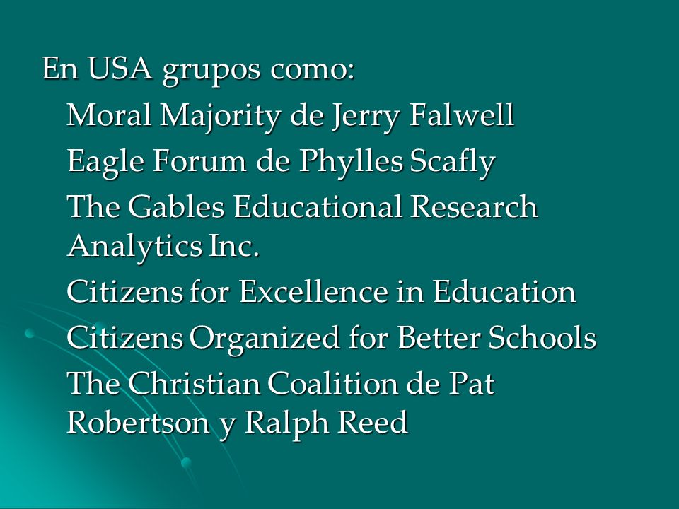 En USA grupos como: Moral Majority de Jerry Falwell. Eagle Forum de Phylles Scafly. The Gables Educational Research Analytics Inc.