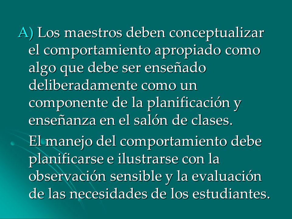 A) Los maestros deben conceptualizar el comportamiento apropiado como algo que debe ser enseñado deliberadamente como un componente de la planificación y enseñanza en el salón de clases.