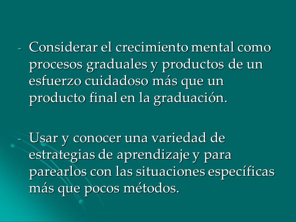 Considerar el crecimiento mental como procesos graduales y productos de un esfuerzo cuidadoso más que un producto final en la graduación.