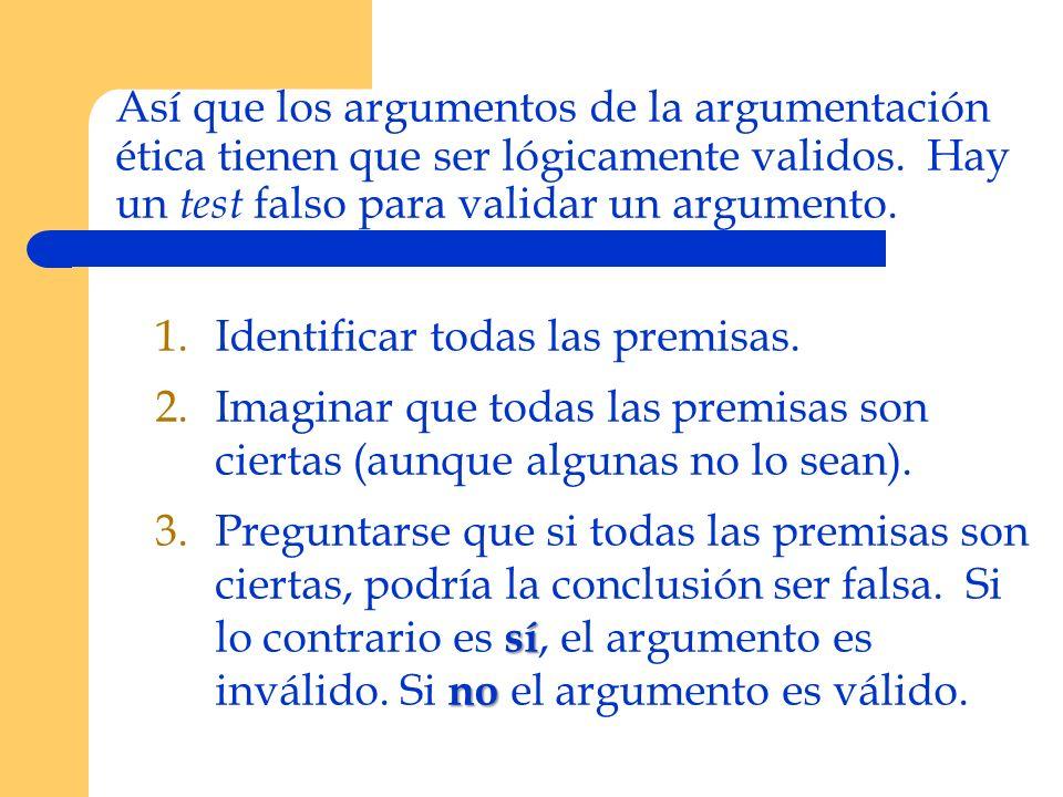 Así que los argumentos de la argumentación ética tienen que ser lógicamente validos. Hay un test falso para validar un argumento.