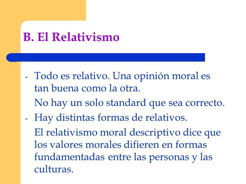 B. El Relativismo Todo es relativo. Una opinión moral es tan buena como la otra. No hay un solo standard que sea correcto.