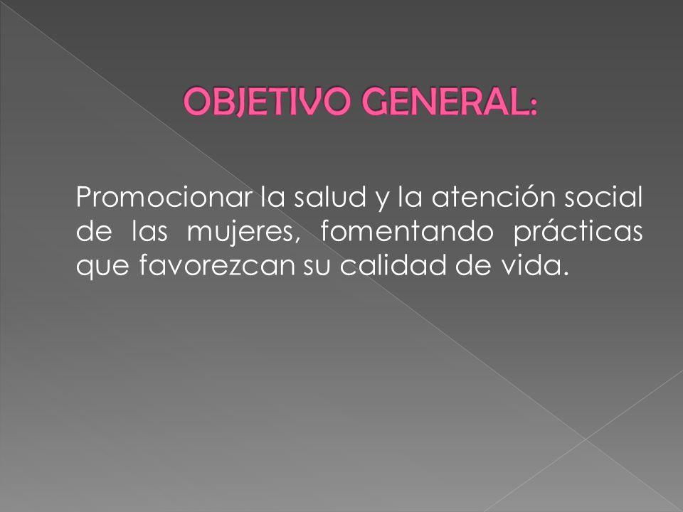 OBJETIVO GENERAL:Promocionar la salud y la atención social de las mujeres, fomentando prácticas que favorezcan su calidad de vida.