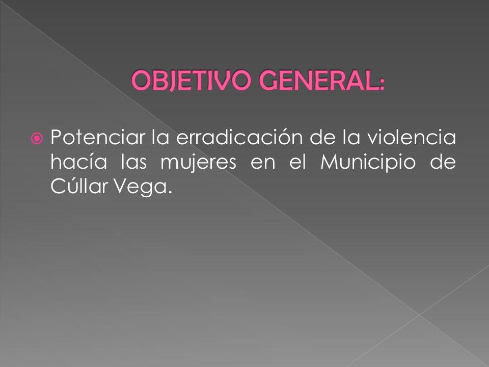 OBJETIVO GENERAL: Potenciar la erradicación de la violencia hacía las mujeres en el Municipio de Cúllar Vega.