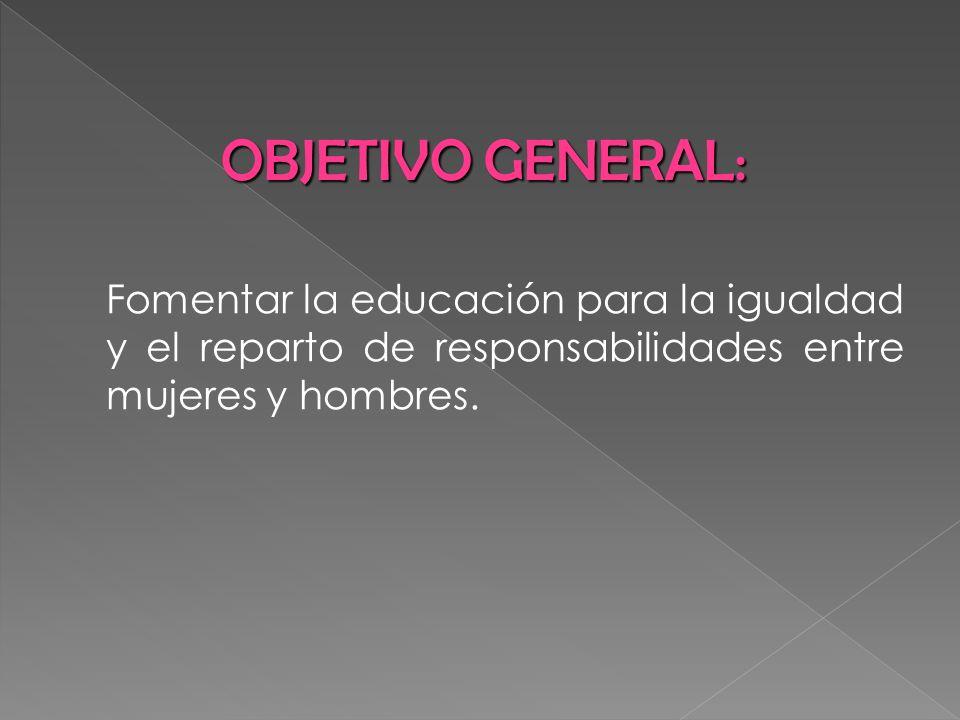 OBJETIVO GENERAL:Fomentar la educación para la igualdad y el reparto de responsabilidades entre mujeres y hombres.
