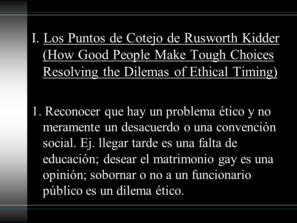 I. Los Puntos de Cotejo de Rusworth Kidder (How Good People Make Tough Choices Resolving the Dilemas of Ethical Timing)
