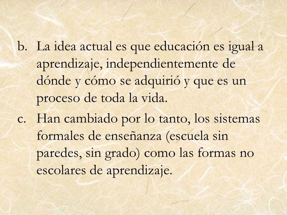 La idea actual es que educación es igual a aprendizaje, independientemente de dónde y cómo se adquirió y que es un proceso de toda la vida.