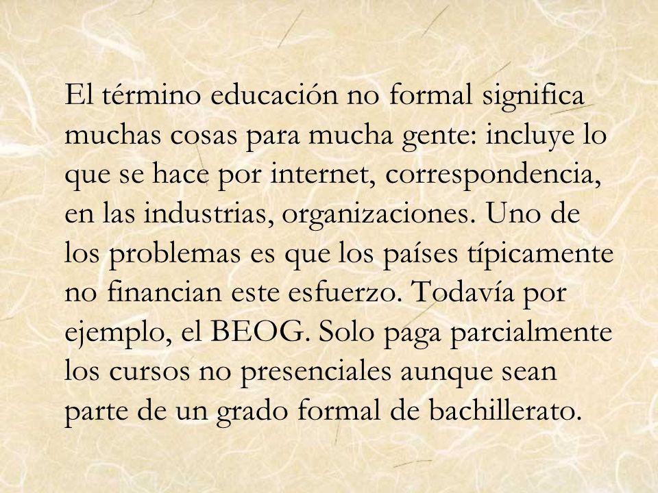 El término educación no formal significa muchas cosas para mucha gente: incluye lo que se hace por internet, correspondencia, en las industrias, organizaciones.