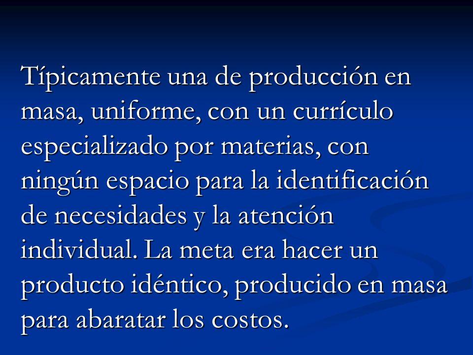 Típicamente una de producción en masa, uniforme, con un currículo especializado por materias, con ningún espacio para la identificación de necesidades y la atención individual.