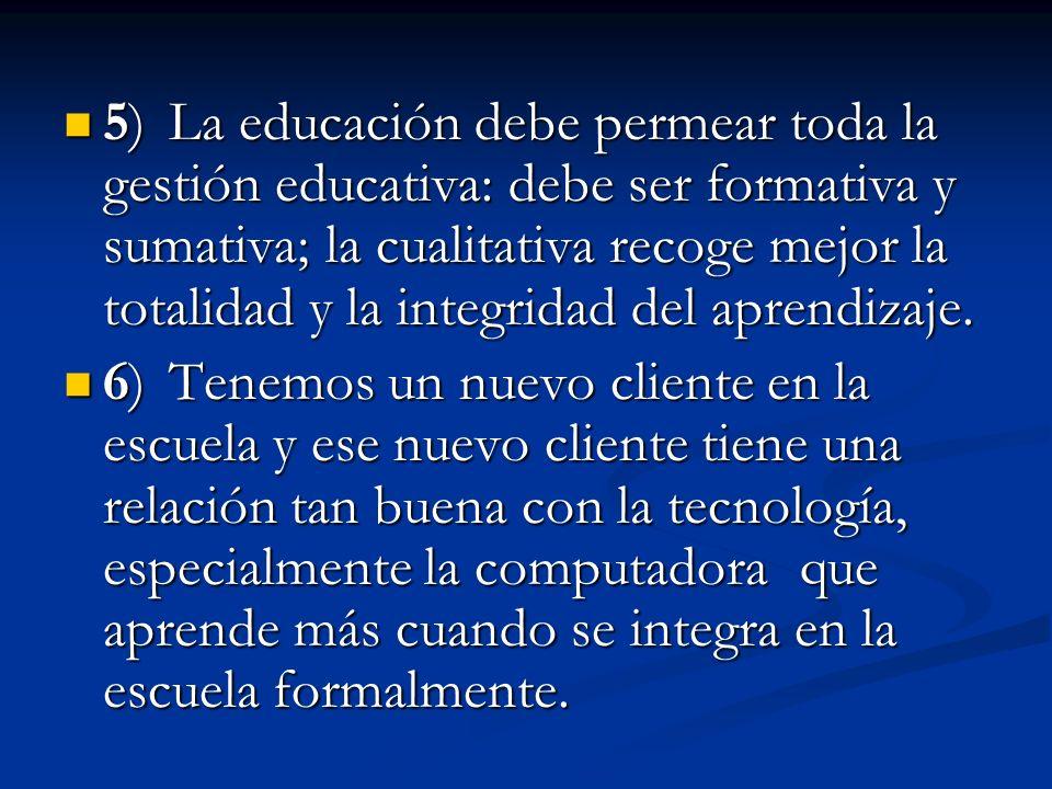 5) La educación debe permear toda la gestión educativa: debe ser formativa y sumativa; la cualitativa recoge mejor la totalidad y la integridad del aprendizaje.