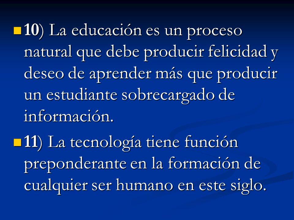 10) La educación es un proceso natural que debe producir felicidad y deseo de aprender más que producir un estudiante sobrecargado de información.