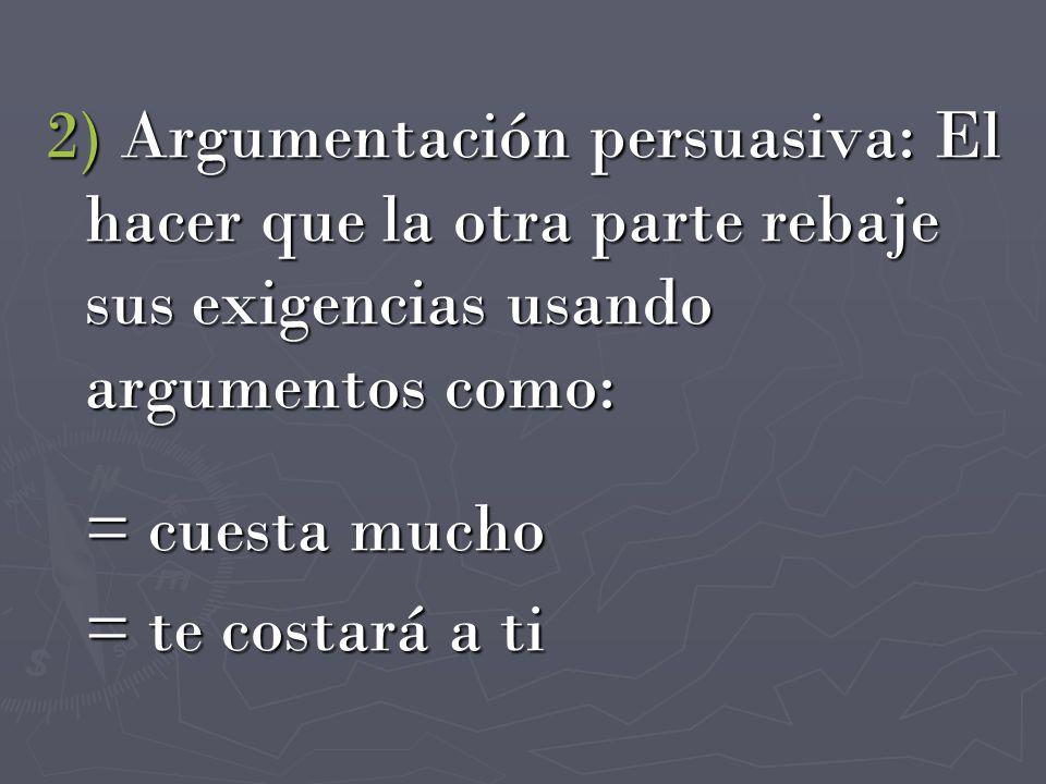 2) Argumentación persuasiva: El hacer que la otra parte rebaje sus exigencias usando argumentos como: