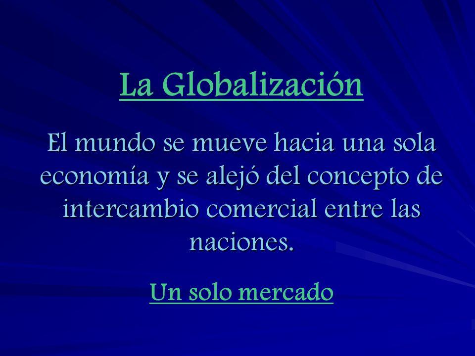 La Globalización El mundo se mueve hacia una sola economía y se alejó del concepto de intercambio comercial entre las naciones.