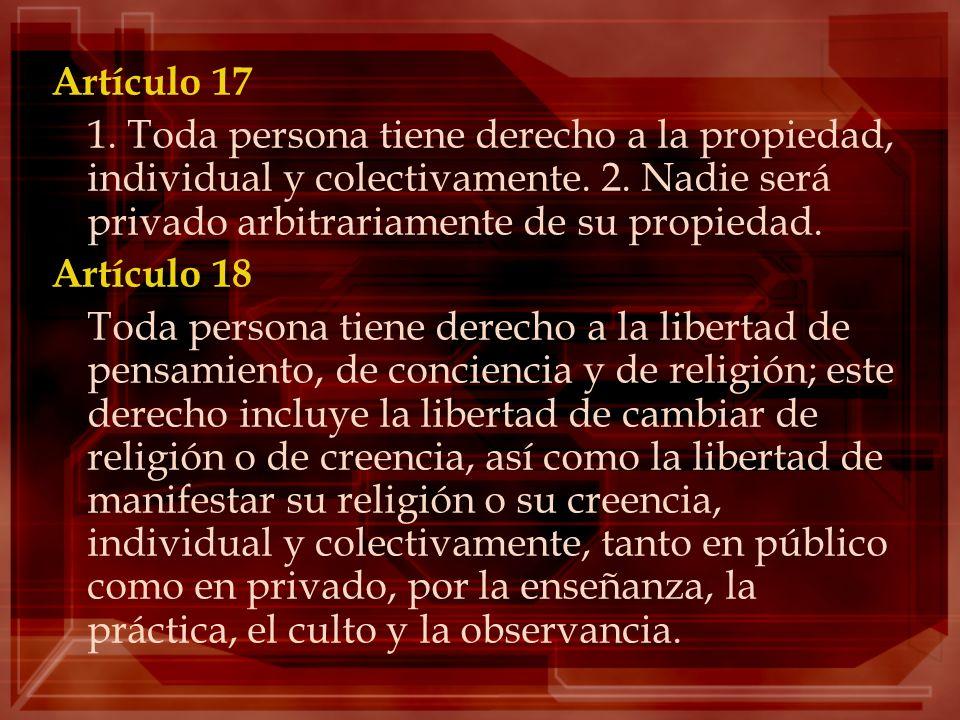 Artículo 17 1. Toda persona tiene derecho a la propiedad, individual y colectivamente. 2. Nadie será privado arbitrariamente de su propiedad.