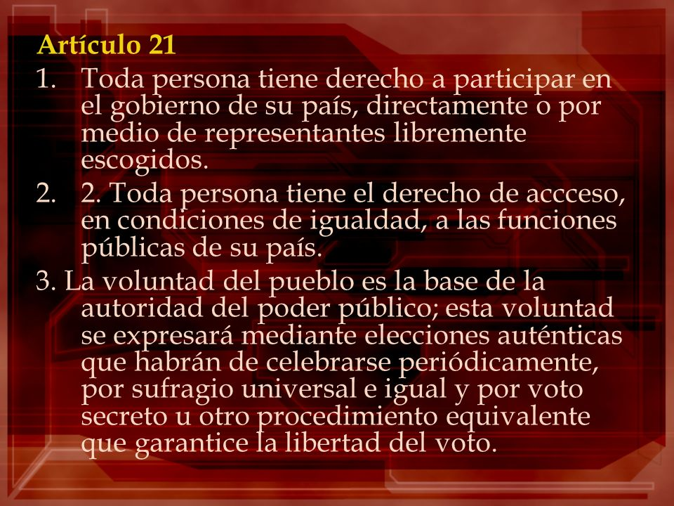 Artículo 21Toda persona tiene derecho a participar en el gobierno de su país, directamente o por medio de representantes libremente escogidos.