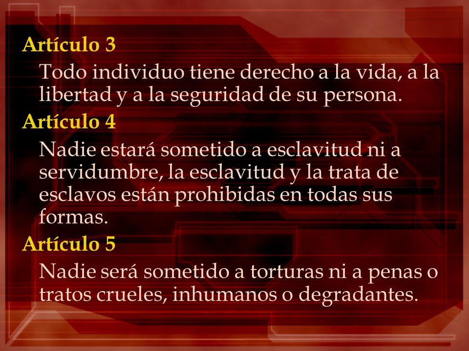 Artículo 3Todo individuo tiene derecho a la vida, a la libertad y a la seguridad de su persona. Artículo 4.