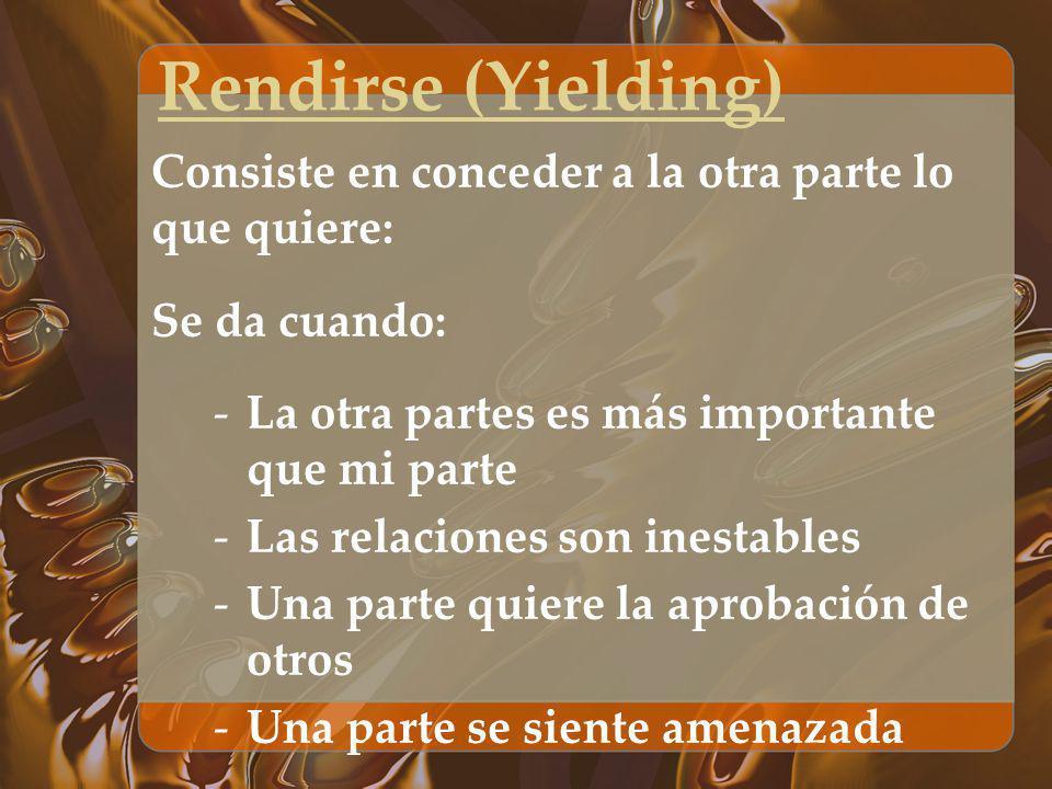 Rendirse (Yielding) Consiste en conceder a la otra parte lo que quiere: Se da cuando: La otra partes es más importante que mi parte.