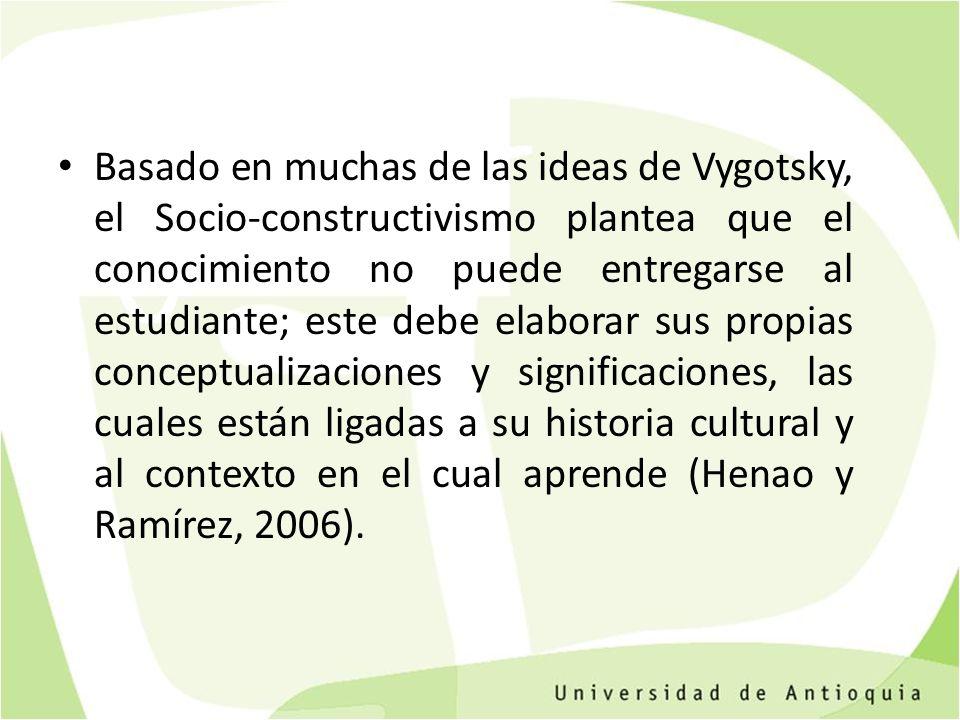 Basado en muchas de las ideas de Vygotsky, el Socio-constructivismo plantea que el conocimiento no puede entregarse al estudiante; este debe elaborar sus propias conceptualizaciones y significaciones, las cuales están ligadas a su historia cultural y al contexto en el cual aprende (Henao y Ramírez, 2006).