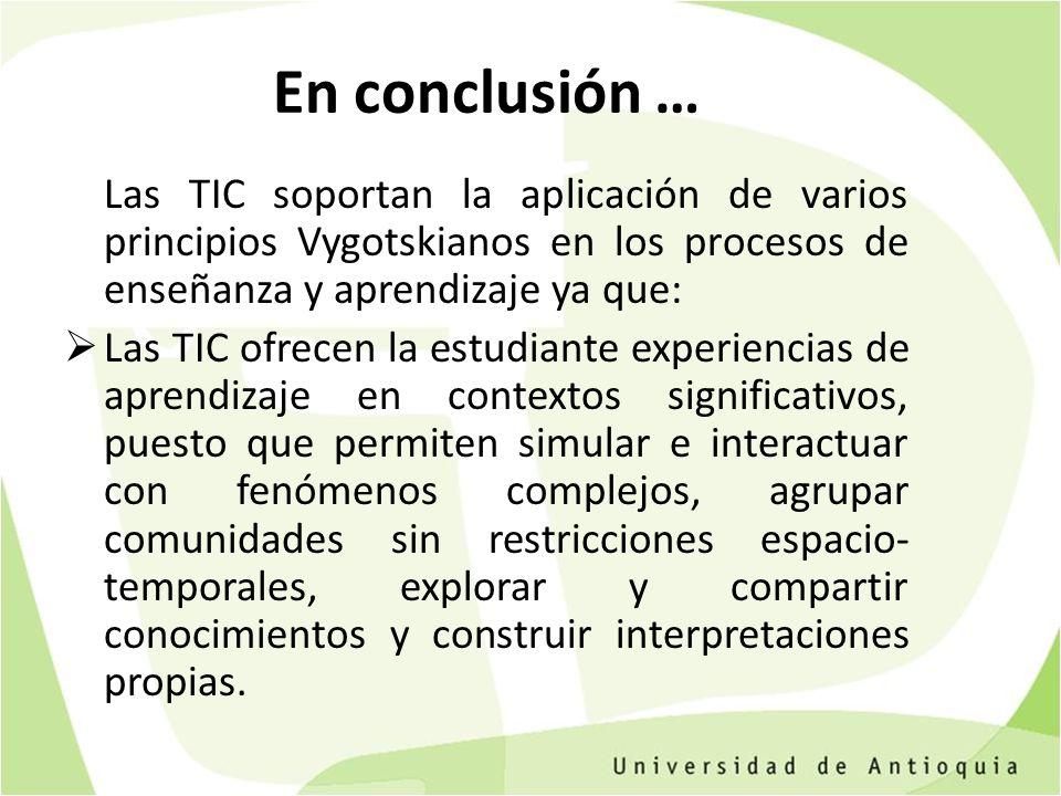 En conclusión … Las TIC soportan la aplicación de varios principios Vygotskianos en los procesos de enseñanza y aprendizaje ya que: