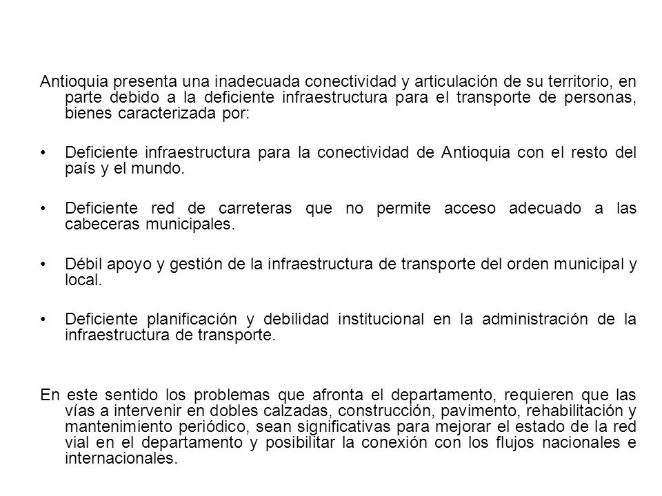 Antioquia presenta una inadecuada conectividad y articulación de su territorio, en parte debido a la deficiente infraestructura para el transporte de personas, bienes caracterizada por: