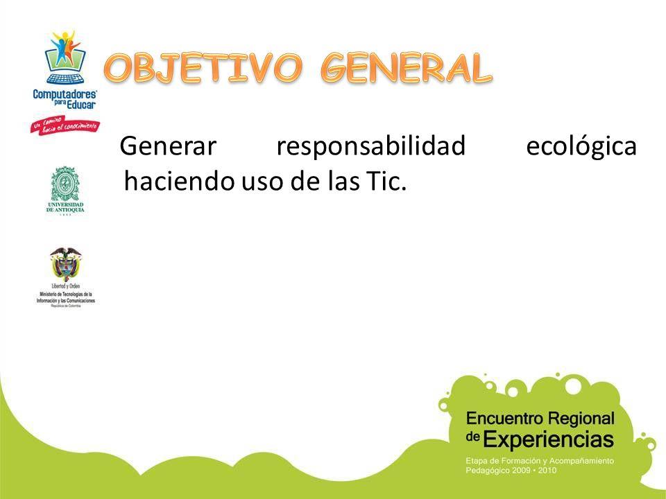 OBJETIVO GENERAL Generar responsabilidad ecológica haciendo uso de las Tic.