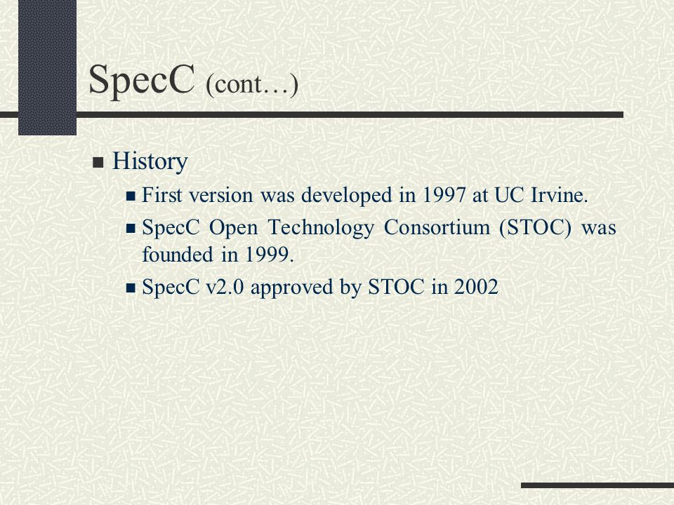 SpecC (cont…) History. First version was developed in 1997 at UC Irvine. SpecC Open Technology Consortium (STOC) was founded in 1999.