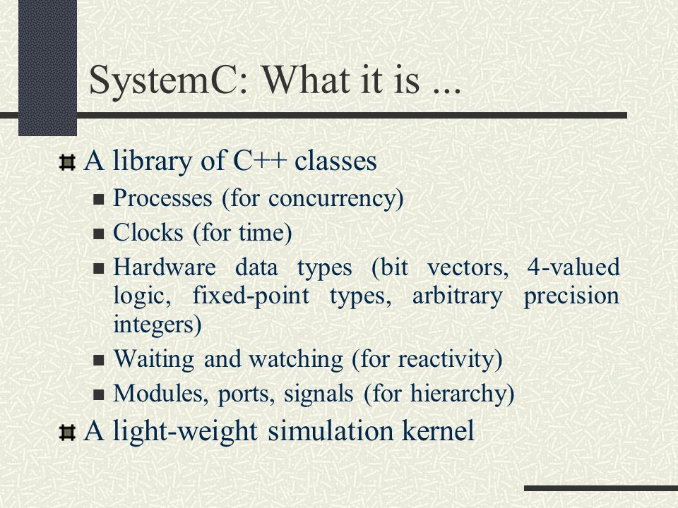 SystemC: What it is ... A library of C++ classes