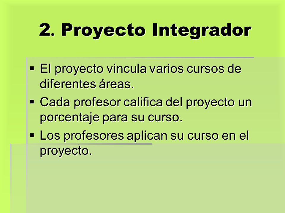2. Proyecto Integrador El proyecto vincula varios cursos de diferentes áreas. Cada profesor califica del proyecto un porcentaje para su curso.