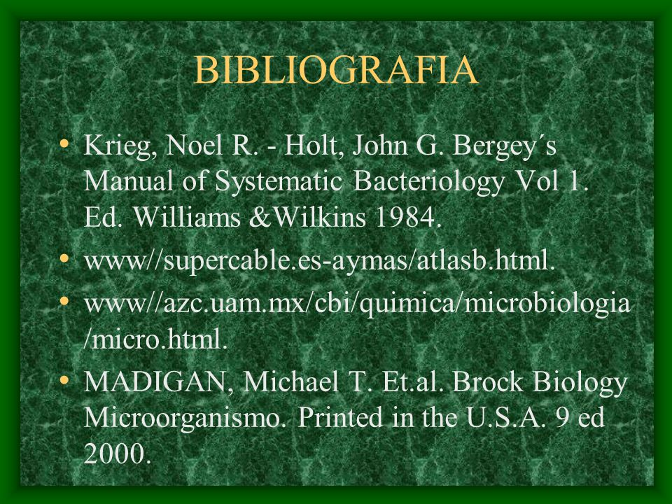 BIBLIOGRAFIA Krieg, Noel R. - Holt, John G. Bergey´s Manual of Systematic Bacteriology Vol 1. Ed. Williams &Wilkins 1984.