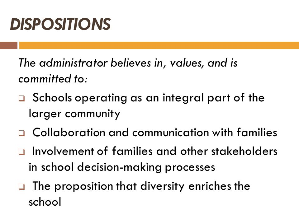 DISPOSITIONS The administrator believes in, values, and is committed to: Schools operating as an integral part of the larger community.