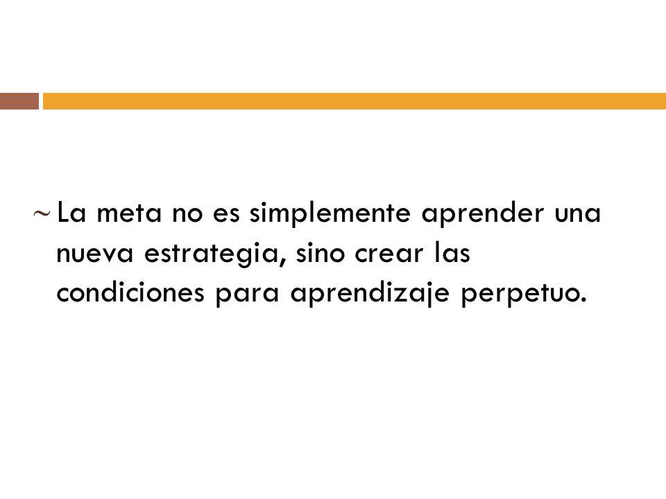 La meta no es simplemente aprender una nueva estrategia, sino crear las condiciones para aprendizaje perpetuo.