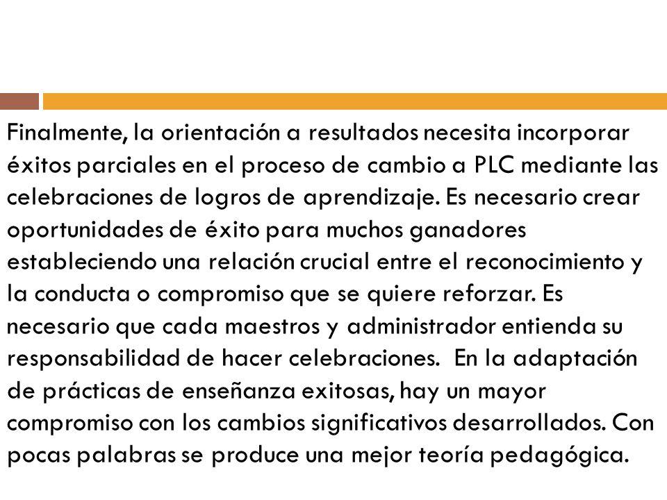Finalmente, la orientación a resultados necesita incorporar éxitos parciales en el proceso de cambio a PLC mediante las celebraciones de logros de aprendizaje.