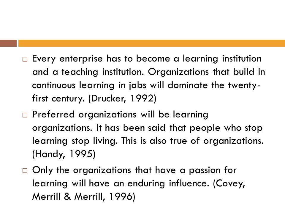 Every enterprise has to become a learning institution and a teaching institution. Organizations that build in continuous learning in jobs will dominate the twenty- first century. (Drucker, 1992)