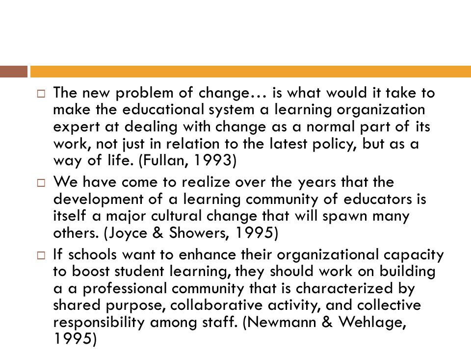 The new problem of change… is what would it take to make the educational system a learning organization expert at dealing with change as a normal part of its work, not just in relation to the latest policy, but as a way of life. (Fullan, 1993)