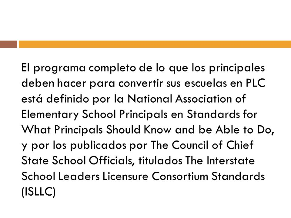 El programa completo de lo que los principales deben hacer para convertir sus escuelas en PLC está definido por la National Association of Elementary School Principals en Standards for What Principals Should Know and be Able to Do, y por los publicados por The Council of Chief State School Officials, titulados The Interstate School Leaders Licensure Consortium Standards (ISLLC)