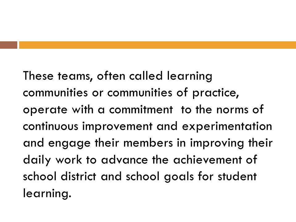 These teams, often called learning communities or communities of practice, operate with a commitment to the norms of continuous improvement and experimentation and engage their members in improving their daily work to advance the achievement of school district and school goals for student learning.
