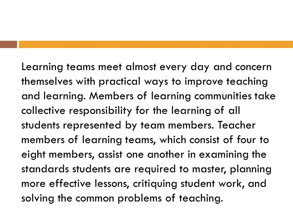 Learning teams meet almost every day and concern themselves with practical ways to improve teaching and learning.