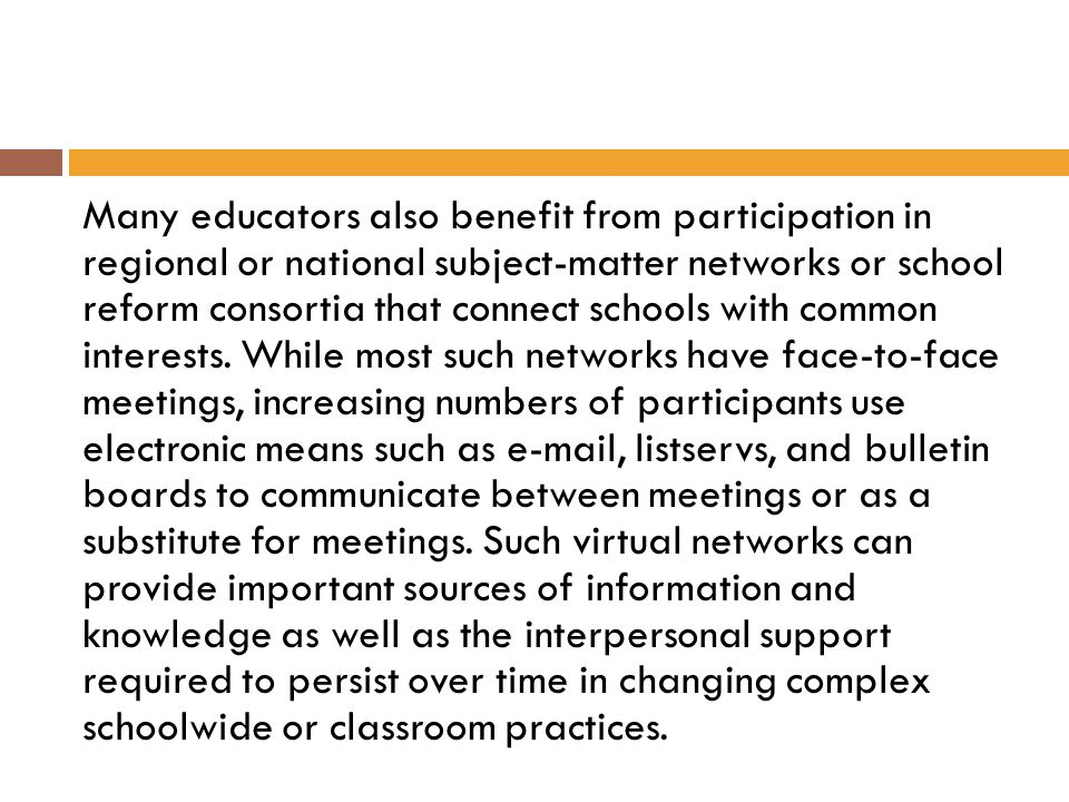 Many educators also benefit from participation in regional or national subject-matter networks or school reform consortia that connect schools with common interests.
