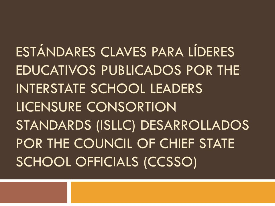 EstándAres Claves para Líderes Educativos publicados por The Interstate School Leaders Licensure Consortion Standards (ISLLC) desarrollados por The Council of Chief State School Officials (CCSSO)