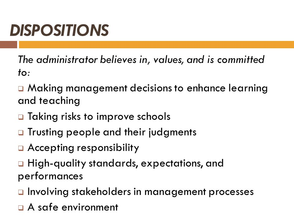 DISPOSITIONS The administrator believes in, values, and is committed to: Making management decisions to enhance learning and teaching.