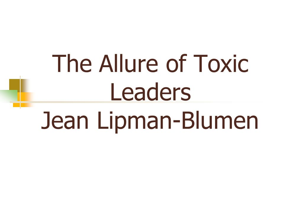 The Allure of Toxic Leaders Jean Lipman-Blumen