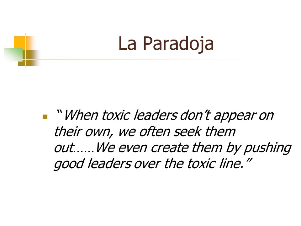 La Paradoja When toxic leaders don't appear on their own, we often seek them out……We even create them by pushing good leaders over the toxic line.