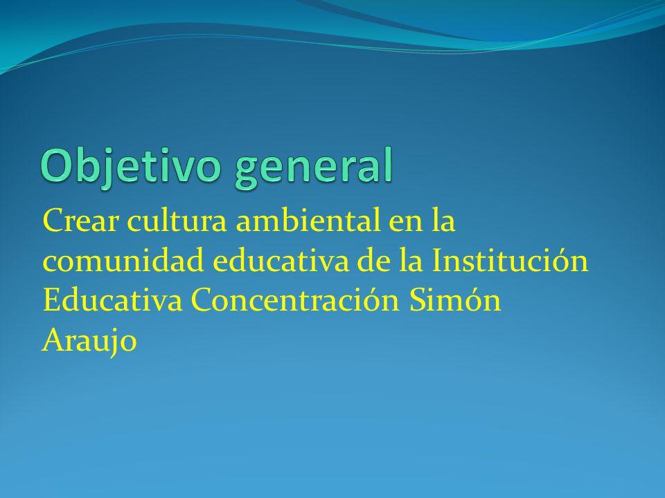 Objetivo general Crear cultura ambiental en la comunidad educativa de la Institución Educativa Concentración Simón Araujo.