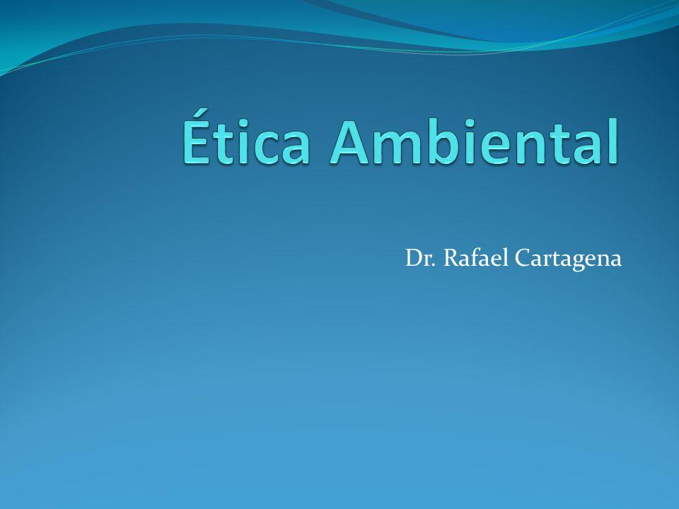 Ética Ambiental Dr. Rafael Cartagena
