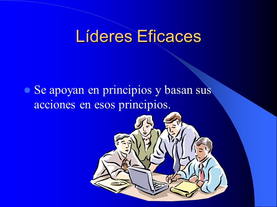 Líderes Eficaces Se apoyan en principios y basan sus acciones en esos principios.