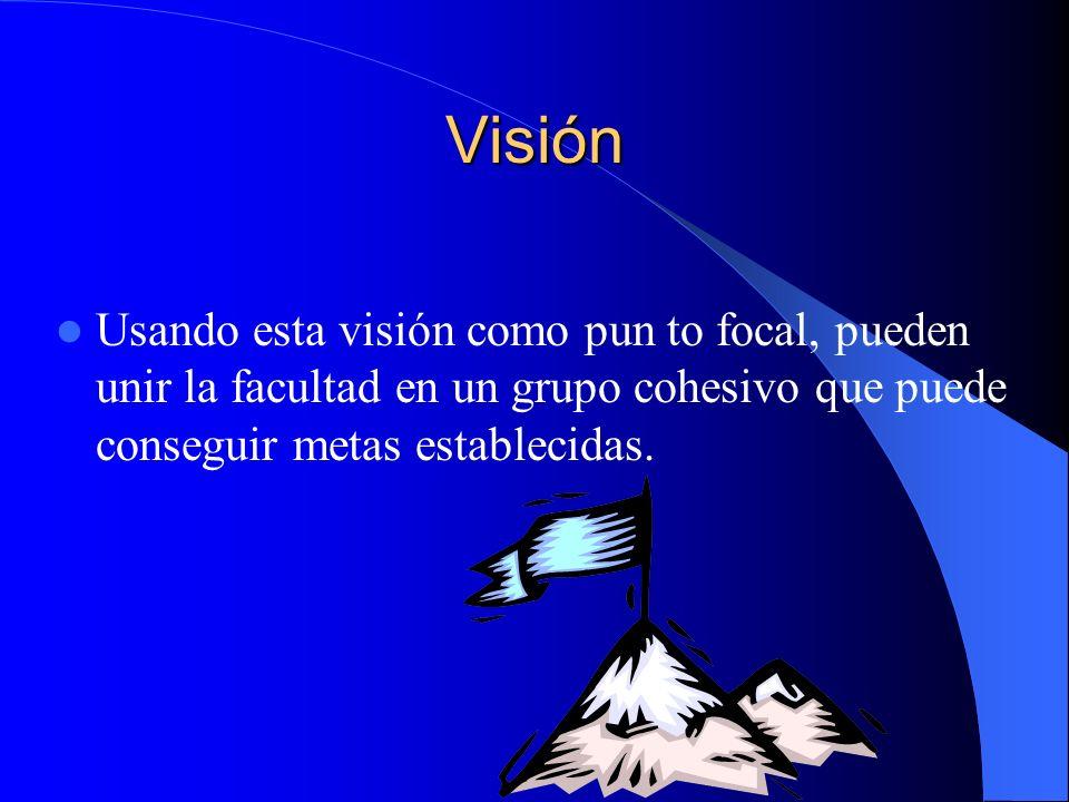 VisiónUsando esta visión como pun to focal, pueden unir la facultad en un grupo cohesivo que puede conseguir metas establecidas.